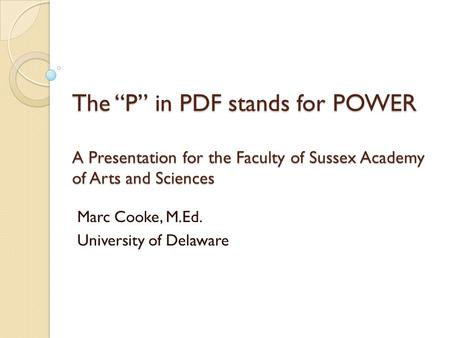 "The ""P"" in PDF stands for POWER A Presentation for the Faculty of Sussex Academy of Arts and Sciences Marc Cooke, M.Ed. University of Delaware."