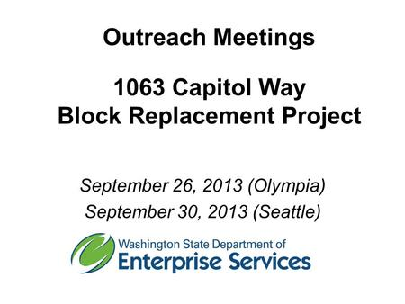 Outreach Meetings 1063 Capitol Way Block Replacement Project September 26, 2013 (Olympia) September 30, 2013 (Seattle)