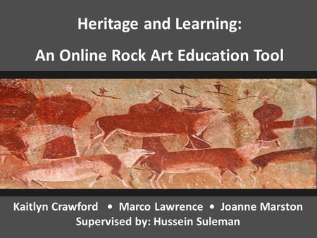 Kaitlyn Crawford Marco Lawrence Joanne Marston Supervised by: Hussein Suleman Heritage and Learning: An Online Rock Art Education Tool.