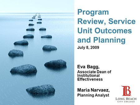 Program Review, Service Unit Outcomes and Planning Eva Bagg, Associate Dean of Institutional Effectiveness Maria Narvaez, Planning Analyst July 8, 2009.