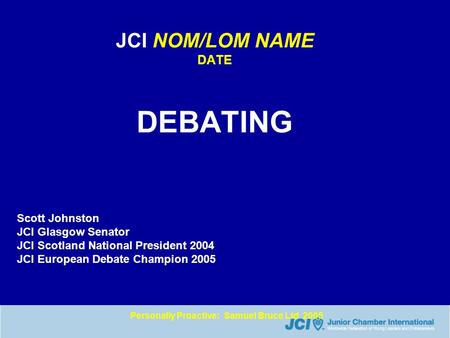 Personally Proactive: Samuel Bruce Ltd 2005 JCI NOM/LOM NAME DATE DEBATING Scott Johnston JCI Glasgow Senator JCI Scotland National President 2004 JCI.