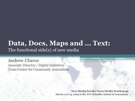 Data, Docs, Maps and … Text: The functional side(s) of new media Andrew Chavez Associate Director / Digital Initiatives Texas Center for Community Journalism.