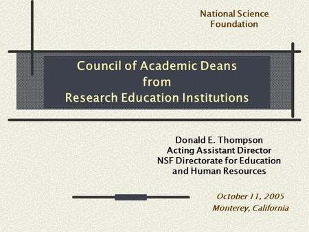 Council of Academic Deans from Research Education Institutions Donald E. Thompson Acting Assistant Director NSF Directorate for Education and Human Resources.