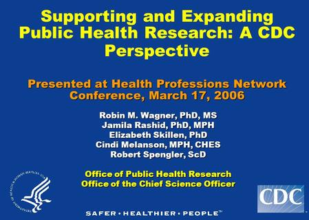 TM Presented at Health Professions Network Conference, March 17, 2006 Supporting and Expanding Public Health Research: A CDC Perspective Presented at Health.
