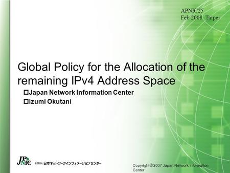 Copyright © 2007 Japan Network Information Center Global Policy for the Allocation of the remaining IPv4 Address Space  Japan Network Information Center.