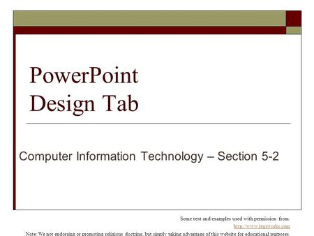 PowerPoint Design Tab Computer Information Technology – Section 5-2 Some text and examples used with permission from:  Note: We.
