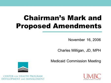 Chairman's Mark and Proposed Amendments November 16, 2006 Charles Milligan, JD, MPH Medicaid Commission Meeting.