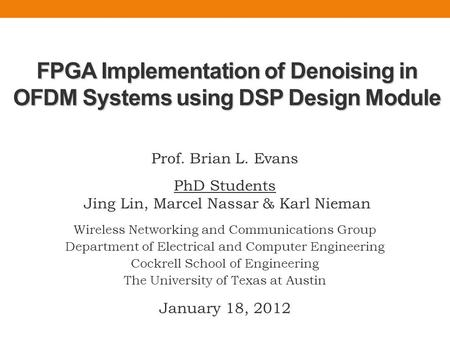 FPGA Implementation of Denoising in OFDM Systems using DSP Design Module Prof. Brian L. Evans PhD Students Jing Lin, Marcel Nassar & Karl Nieman Wireless.