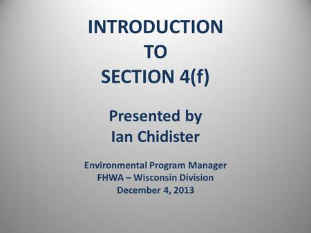 INTRODUCTION TO SECTION 4(f) Presented by Ian Chidister Environmental Program Manager FHWA – Wisconsin Division December 4, 2013.