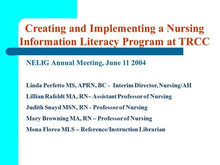 Creating and Implementing a Nursing Information Literacy Program at TRCC NELIG Annual Meeting, June 11 2004 Linda Perfetto MS, APRN, BC - Interim Director,