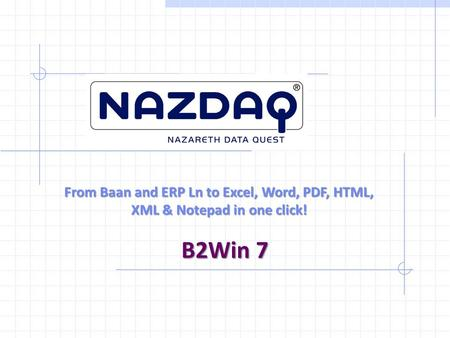 From Baan and ERP Ln to Excel, Word, PDF, HTML, XML & Notepad in one click! B2Win 7.