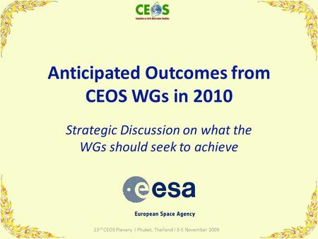 Anticipated Outcomes from CEOS WGs in 2010 Strategic Discussion on what the WGs should seek to achieve 1 23 rd CEOS Plenary I Phuket, Thailand I 3-5 November.