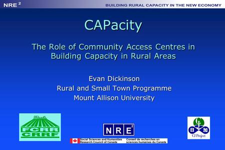CAPacity The Role of Community Access Centres in Building Capacity in Rural Areas Evan Dickinson Rural and Small Town Programme Mount Allison University.