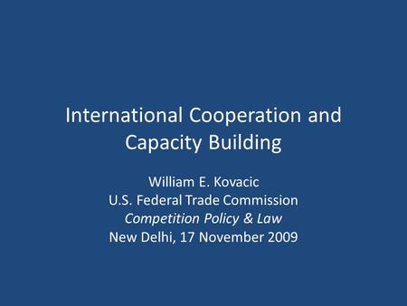 International Cooperation and Capacity Building William E. Kovacic U.S. Federal Trade Commission Competition Policy & Law New Delhi, 17 November 2009.