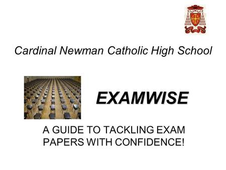 EXAMWISE A GUIDE TO TACKLING EXAM PAPERS WITH CONFIDENCE! Cardinal Newman Catholic High School.