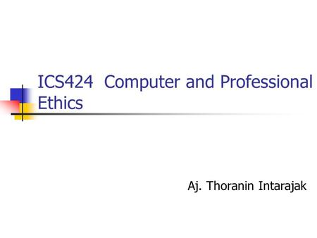 ICS424 Computer and Professional Ethics Aj. Thoranin Intarajak.