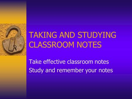 TAKING AND STUDYING CLASSROOM NOTES Take effective classroom notes Study and remember your notes.