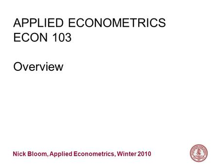 Nick Bloom, Applied Econometrics, Winter 2010 APPLIED ECONOMETRICS ECON 103 Overview.