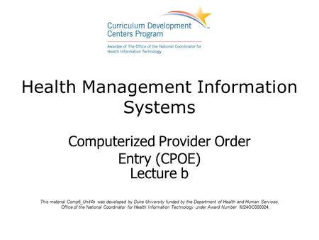 Health Management Information Systems Computerized Provider Order Entry (CPOE) Lecture b This material Comp6_Unit4b was developed by Duke University funded.