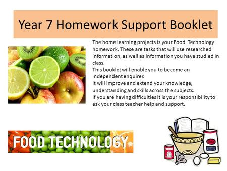 Year 7 Homework Support Booklet The home learning projects is your Food Technology homework. These are tasks that will use researched information, as well.