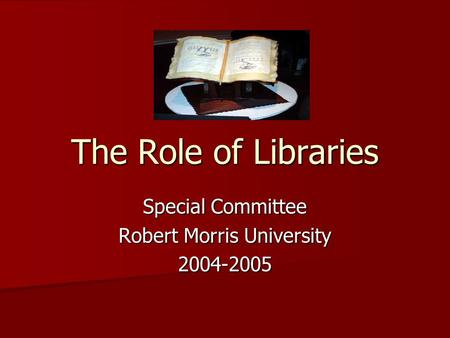The Role of Libraries Special Committee Robert Morris University 2004-2005.