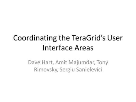 Coordinating the TeraGrid's User Interface Areas Dave Hart, Amit Majumdar, Tony Rimovsky, Sergiu Sanielevici.