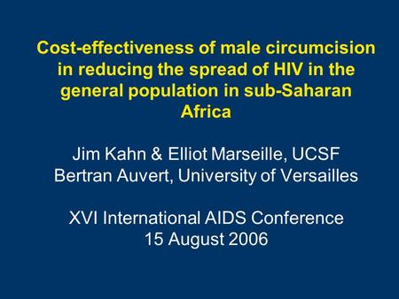 Cost-effectiveness of male circumcision in reducing the spread of HIV in the general population in sub-Saharan Africa Jim Kahn & Elliot Marseille, UCSF.