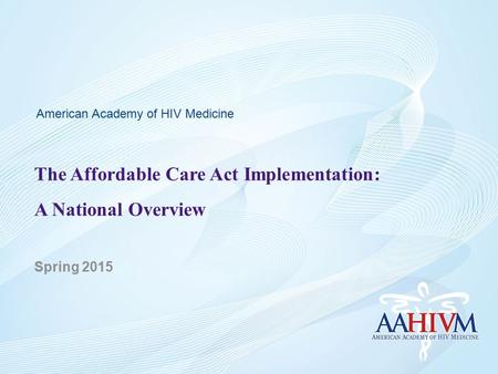 The Affordable Care Act Implementation: A National Overview Spring 2015 American Academy of HIV Medicine.