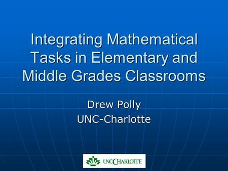 Integrating Mathematical Tasks in Elementary and Middle Grades Classrooms Drew Polly UNC-Charlotte.