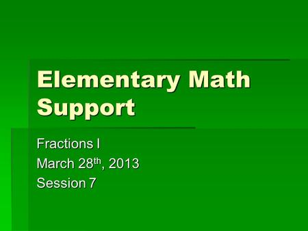 Elementary Math Support Fractions I March 28 th, 2013 Session 7.