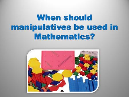How should manipulatives be used? groups individually problem solving How do hands-on manipulatives help children learn better? challenge touch encourage.