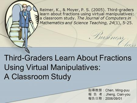 Third-Graders Learn About Fractions Using Virtual Manipulatives: A Classroom Study Reimer, K., & Moyer, P. S. (2005). Third-graders learn about fractions.