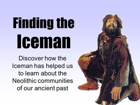 Finding the Iceman Discover how the Iceman has helped us to learn about the Neolithic communities of our ancient past.