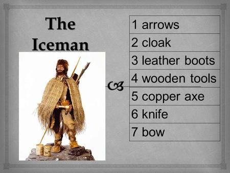1 arrows 2 cloak 3 leather boots 4 wooden tools 5 copper axe 6 knife 7 bow The Iceman.