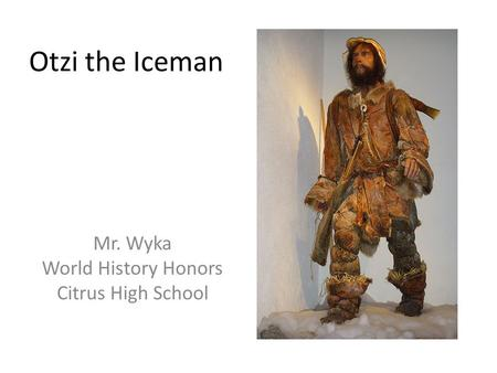 Otzi the Iceman Mr. Wyka World History Honors Citrus High School.