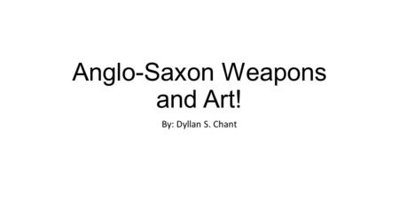 Anglo-Saxon Weapons and Art! By: Dyllan S. Chant.
