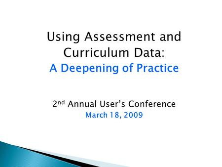 Using Assessment and Curriculum Data: A Deepening of Practice 2 nd Annual User's Conference March 18, 2009.