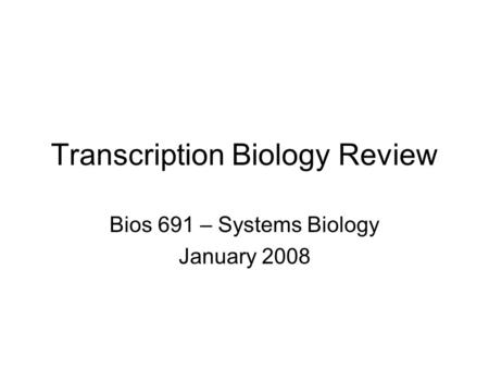 Transcription Biology Review Bios 691 – Systems Biology January 2008.