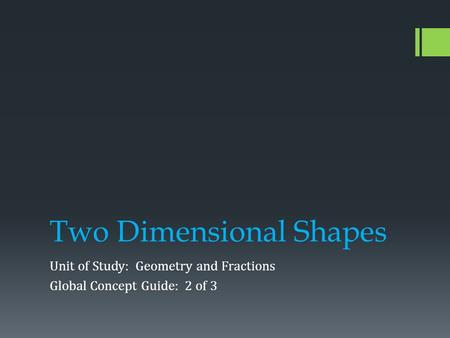 Two Dimensional Shapes Unit of Study: Geometry and Fractions Global Concept Guide: 2 of 3.