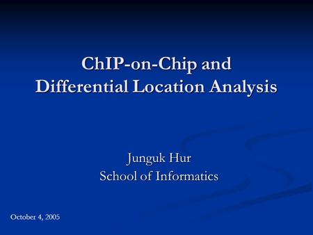 ChIP-on-Chip and Differential Location Analysis Junguk Hur School of Informatics October 4, 2005.