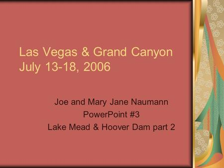 Las Vegas & Grand Canyon July 13-18, 2006 Joe and Mary Jane Naumann PowerPoint #3 Lake Mead & Hoover Dam part 2.