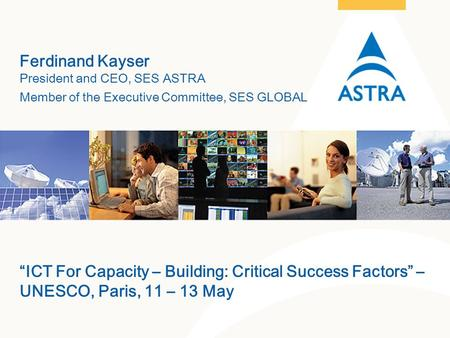 "1 SES Astra – May 2005 Ferdinand Kayser President and CEO, SES ASTRA Member of the Executive Committee, SES GLOBAL ""ICT For Capacity – Building: Critical."