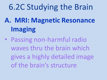 6.2C Studying the Brain A. MRI: Magnetic Resonance Imaging Passing non-harmful radio waves thru the brain which gives a highly detailed image of the brain's.