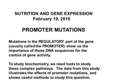 NUTRITION AND GENE EXPRESSION February 19, 2016 PROMOTER MUTATIONS Mutations in the REGULATORY part of the gene (usually called the PROMOTER) show us the.
