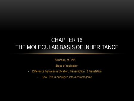 -Structure of DNA -Steps of replication -Difference between replication, transcription, & translation -How DNA is packaged into a chromosome CHAPTER 16.