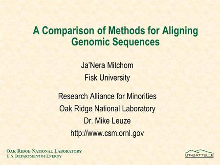 O AK R IDGE N ATIONAL L ABORATORY U.S. D EPARTMENT OF E NERGY A Comparison of Methods for Aligning Genomic Sequences Ja'Nera Mitchom Fisk University Research.