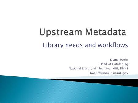 Library needs and workflows Diane Boehr Head of Cataloging National Library of Medicine, NIH, DHHS