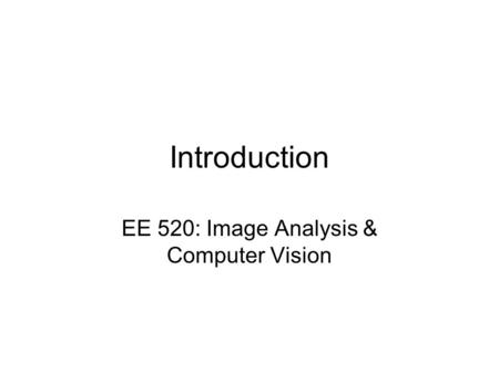 Introduction EE 520: Image Analysis & Computer Vision.