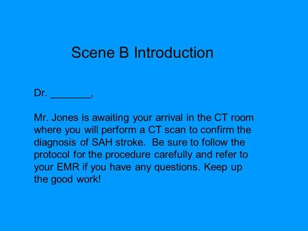 Dr. _______, Mr. Jones is awaiting your arrival in the CT room where you will perform a CT scan to confirm the diagnosis of SAH stroke. Be sure to follow.