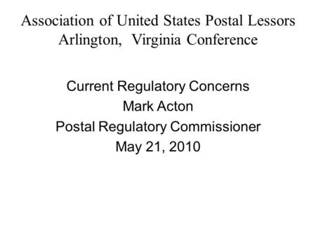 Association of United States Postal Lessors Arlington, Virginia Conference Current Regulatory Concerns Mark Acton Postal Regulatory Commissioner May 21,